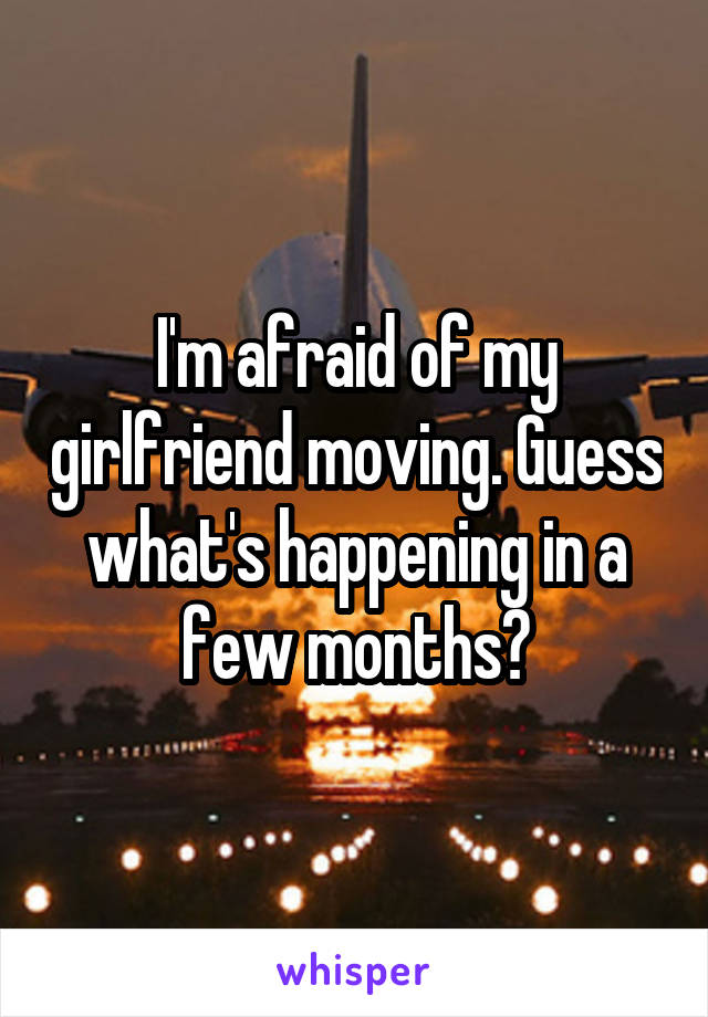 I'm afraid of my girlfriend moving. Guess what's happening in a few months?