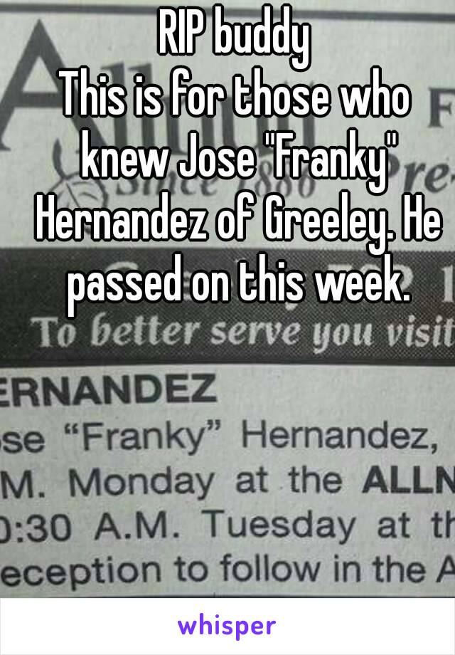 """RIP buddy This is for those who knew Jose """"Franky"""" Hernandez of Greeley. He passed on this week."""