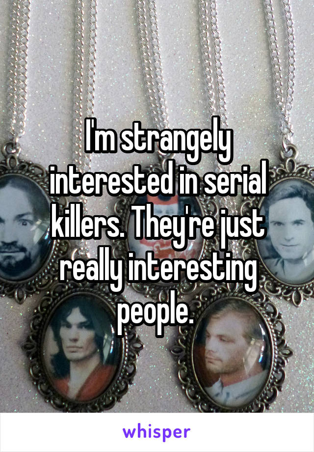 I'm strangely interested in serial killers. They're just really interesting people.