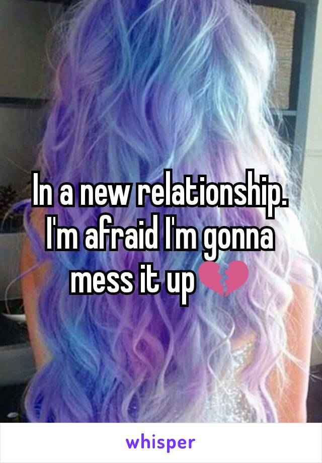 In a new relationship. I'm afraid I'm gonna mess it up💔