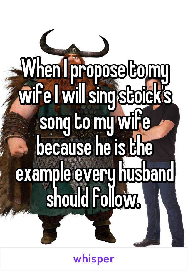 When I propose to my wife I will sing stoick's song to my wife because he is the example every husband should follow.