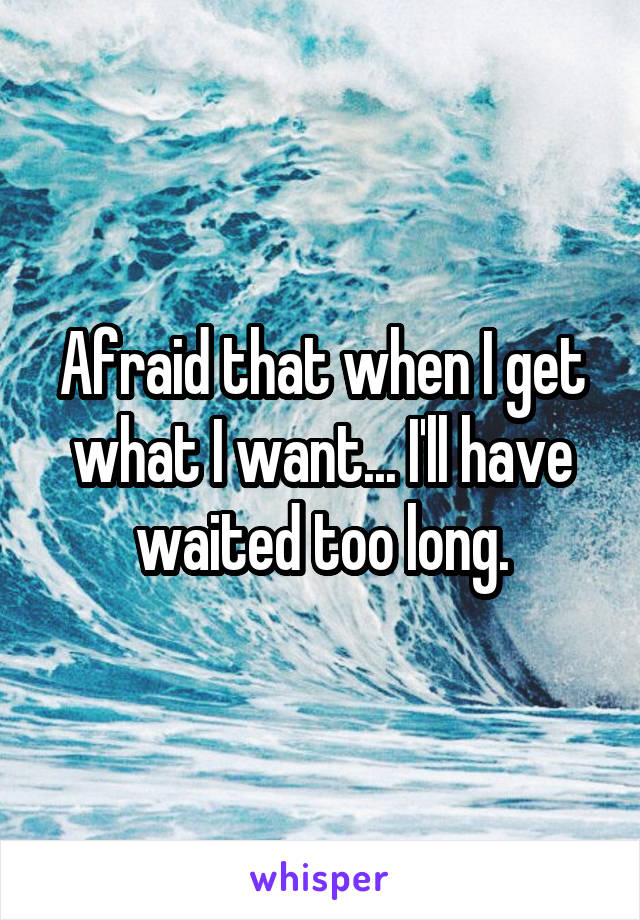 Afraid that when I get what I want... I'll have waited too long.