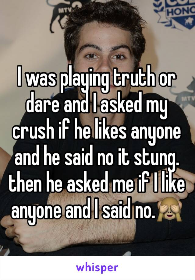 I was playing truth or dare and I asked my crush if he likes anyone and he said no it stung. then he asked me if I like anyone and I said no.🙈