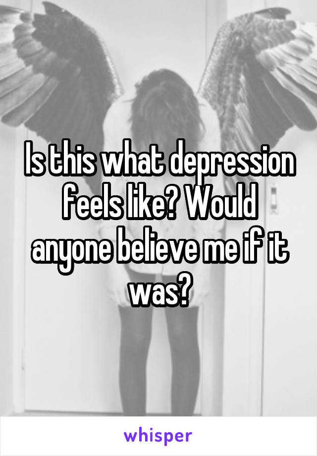 Is this what depression feels like? Would anyone believe me if it was?
