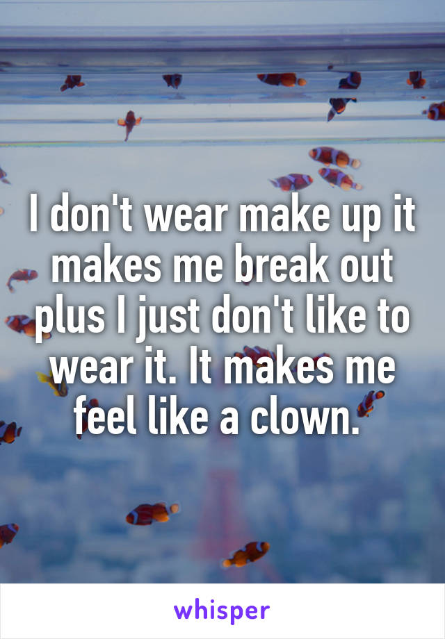 I don't wear make up it makes me break out plus I just don't like to wear it. It makes me feel like a clown.