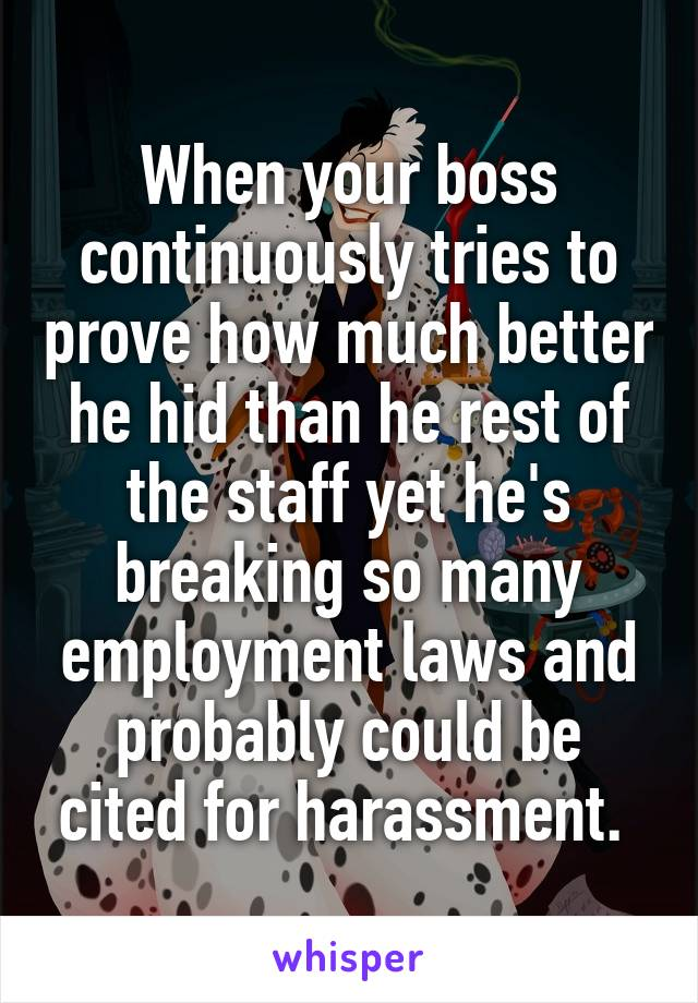 When your boss continuously tries to prove how much better he hid than he rest of the staff yet he's breaking so many employment laws and probably could be cited for harassment.