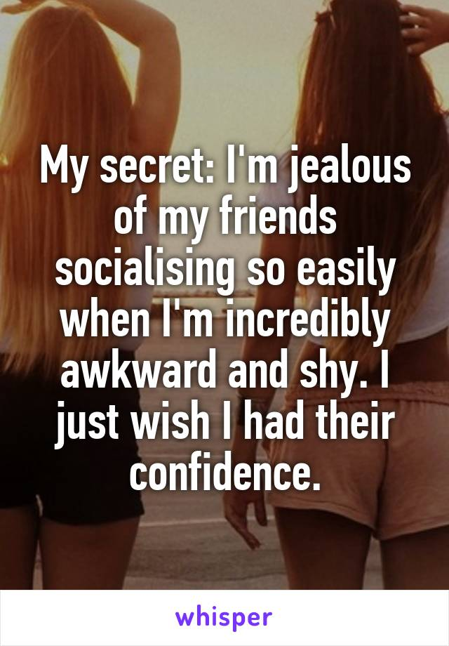 My secret: I'm jealous of my friends socialising so easily when I'm incredibly awkward and shy. I just wish I had their confidence.