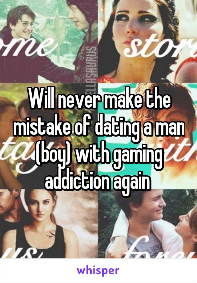 Will never make the mistake of dating a man (boy) with gaming addiction again