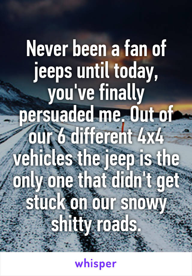 Never been a fan of jeeps until today, you've finally persuaded me. Out of our 6 different 4x4 vehicles the jeep is the only one that didn't get stuck on our snowy shitty roads.