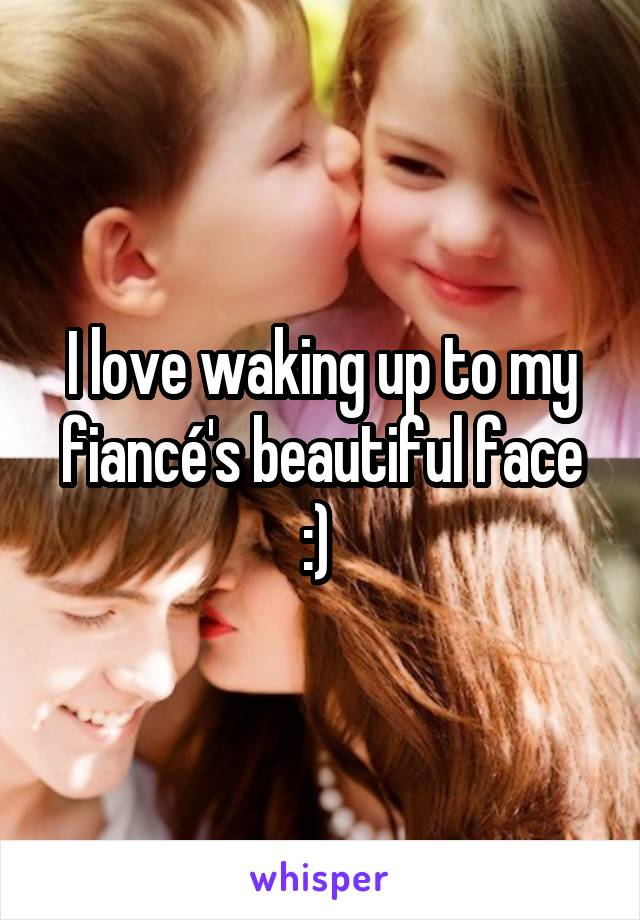 I love waking up to my fiancé's beautiful face :)