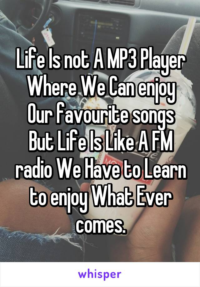 Life Is not A MP3 Player Where We Can enjoy Our favourite songs But Life Is Like A FM radio We Have to Learn to enjoy What Ever comes.
