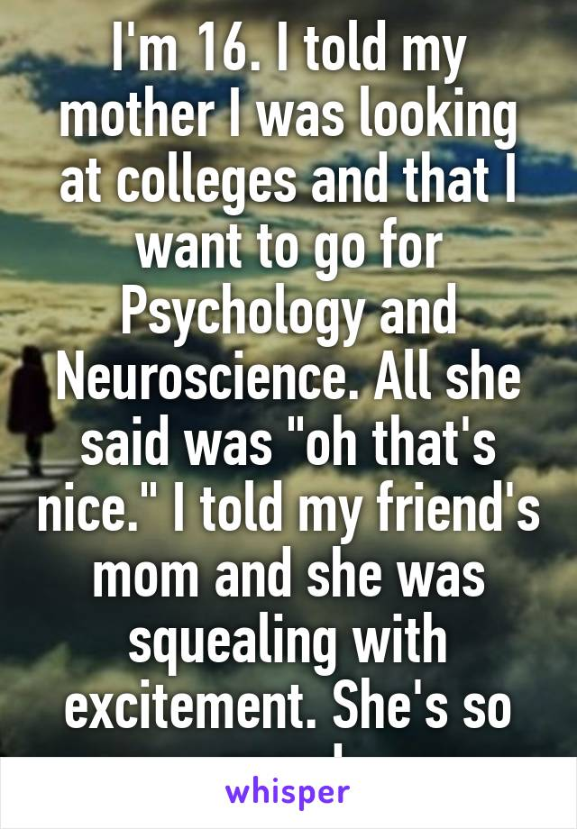 """I'm 16. I told my mother I was looking at colleges and that I want to go for Psychology and Neuroscience. All she said was """"oh that's nice."""" I told my friend's mom and she was squealing with excitement. She's so proud."""