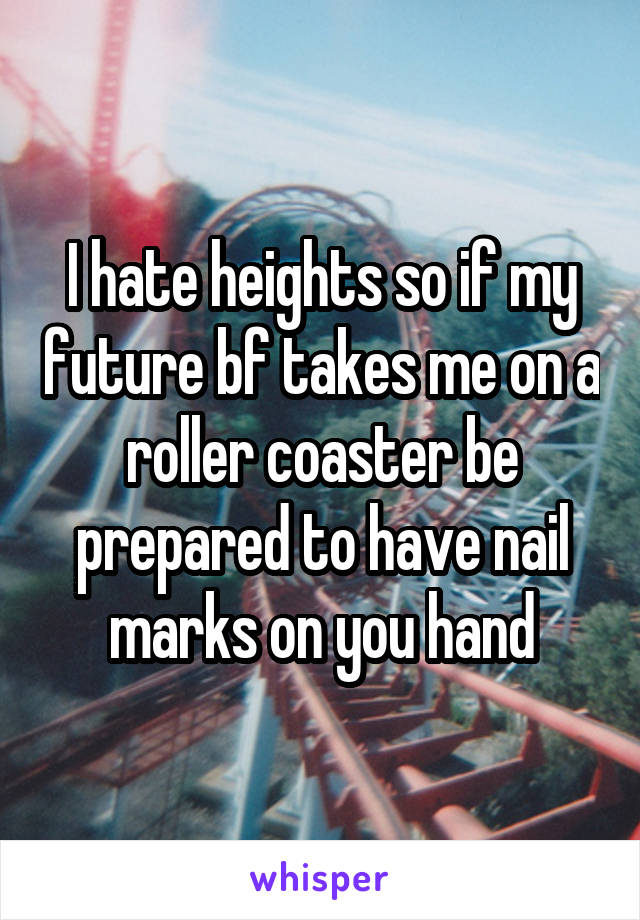 I hate heights so if my future bf takes me on a roller coaster be prepared to have nail marks on you hand