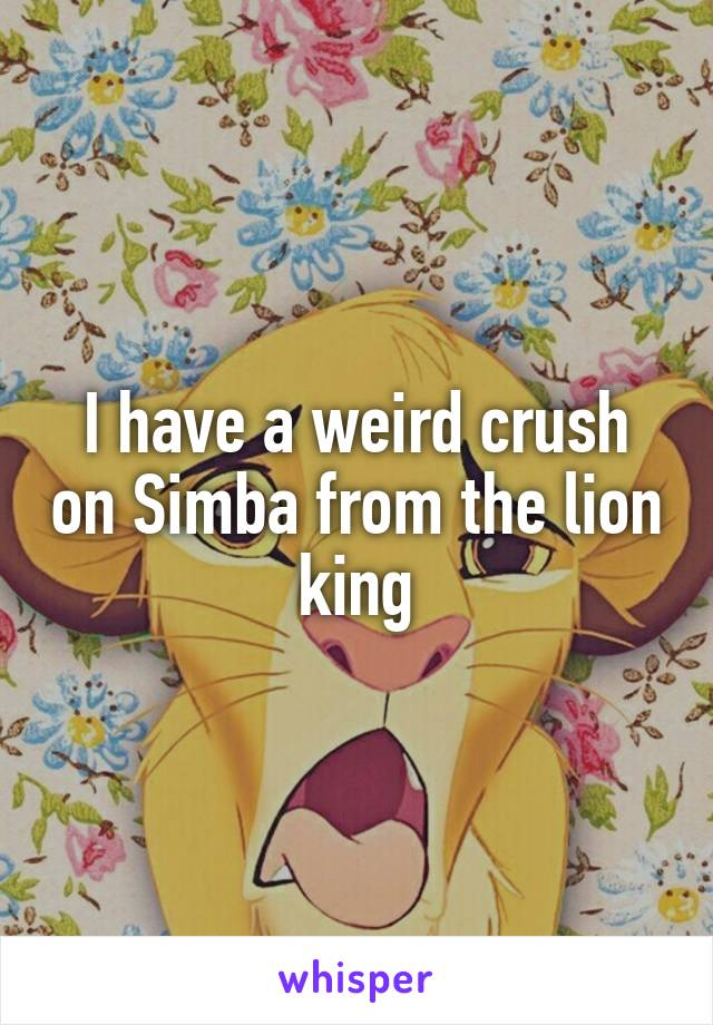 I have a weird crush on Simba from the lion king