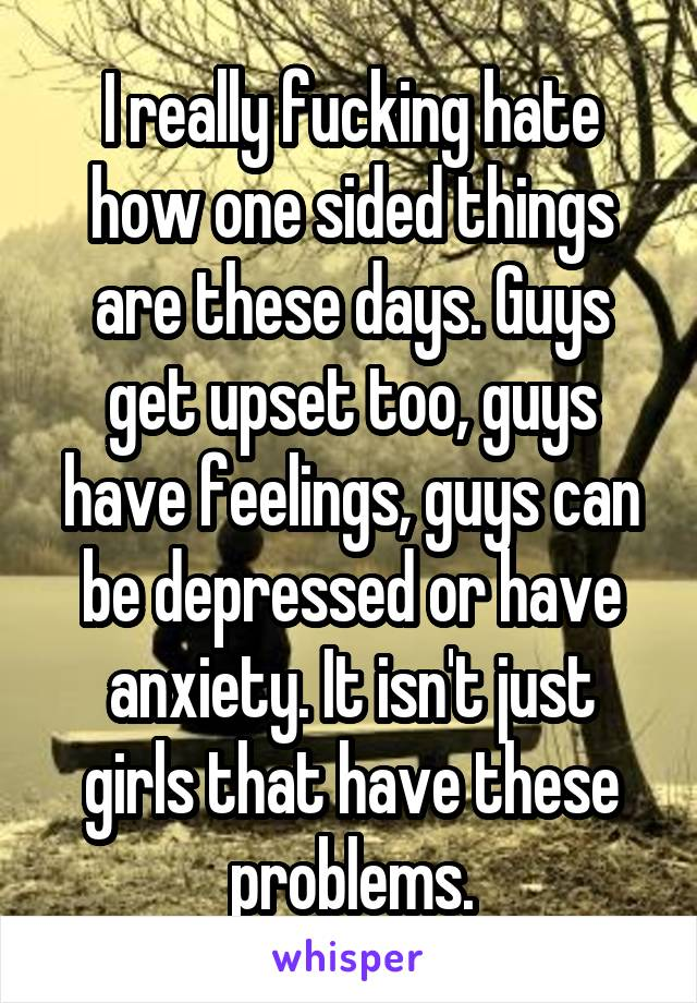 I really fucking hate how one sided things are these days. Guys get upset too, guys have feelings, guys can be depressed or have anxiety. It isn't just girls that have these problems.