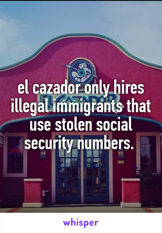 el cazador only hires illegal immigrants that use stolen social security numbers.