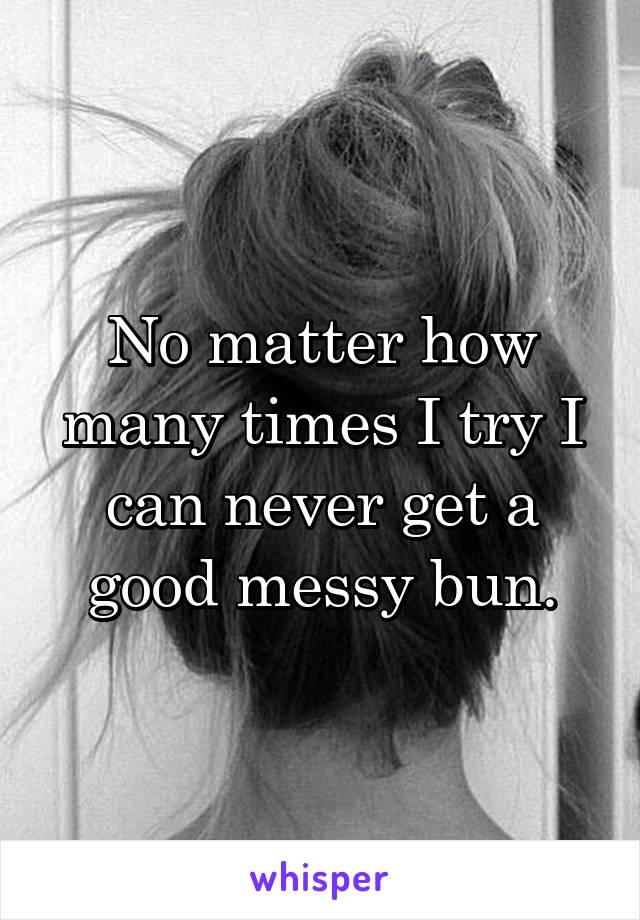 No matter how many times I try I can never get a good messy bun.