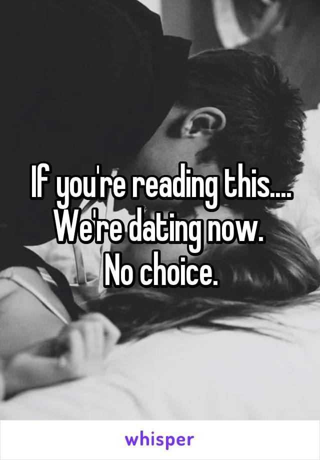 If you're reading this.... We're dating now.  No choice.