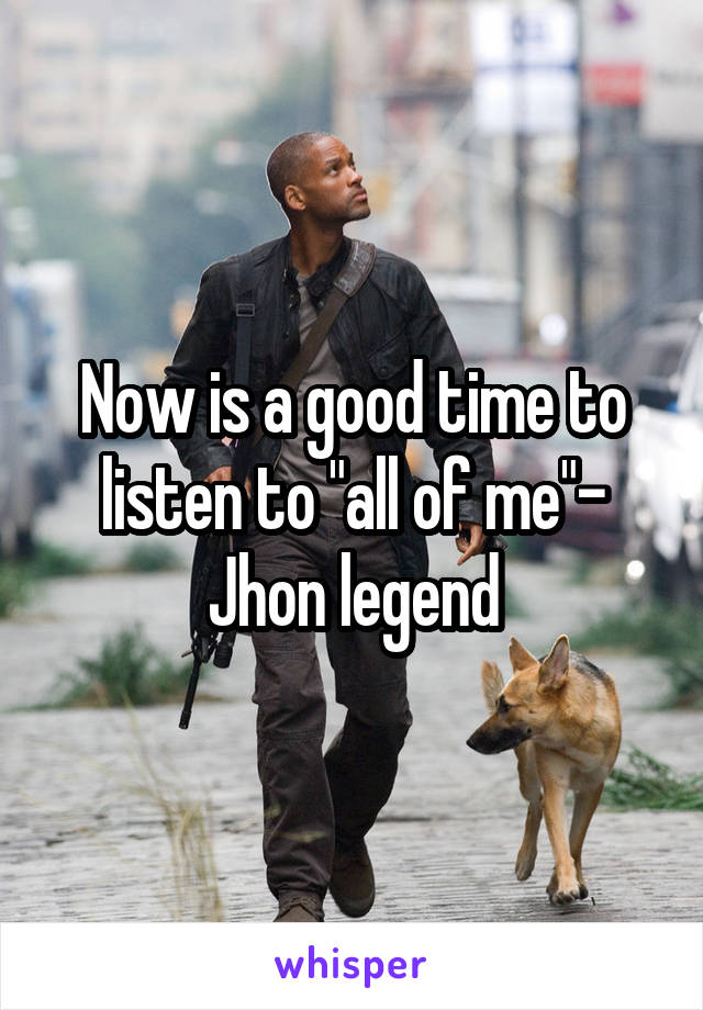 """Now is a good time to listen to """"all of me""""- Jhon legend"""