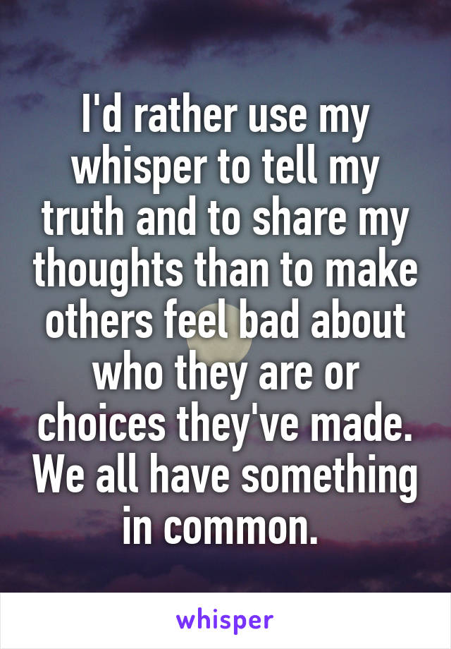 I'd rather use my whisper to tell my truth and to share my thoughts than to make others feel bad about who they are or choices they've made. We all have something in common.