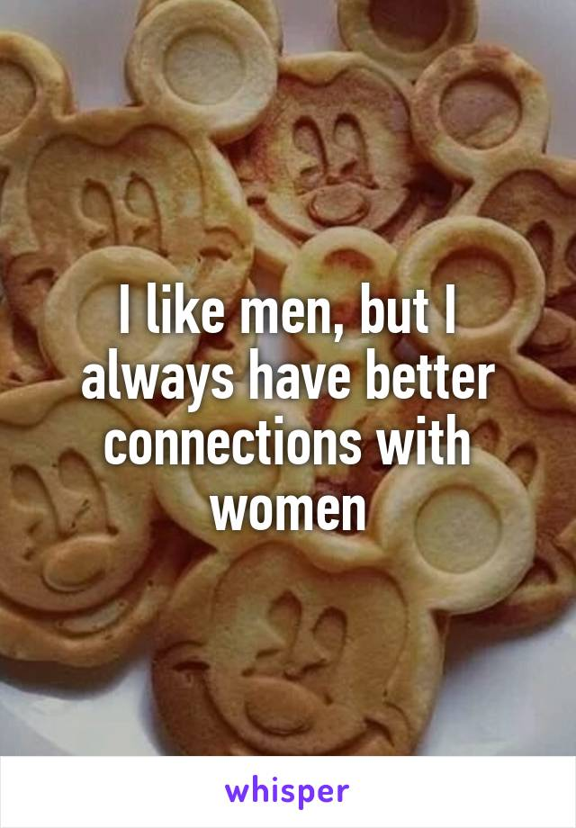 I like men, but I always have better connections with women