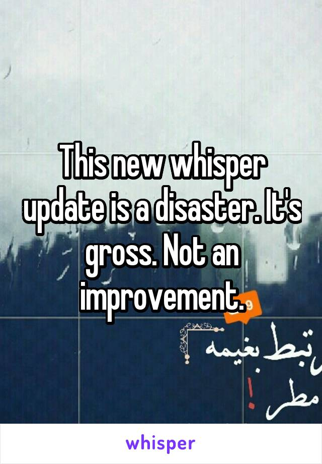 This new whisper update is a disaster. It's gross. Not an improvement.