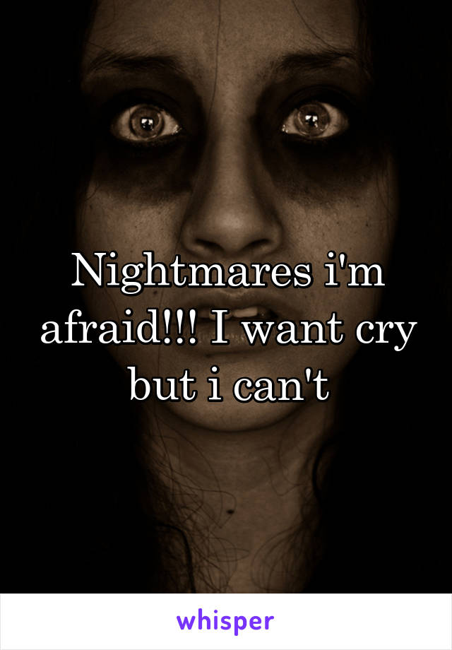 Nightmares i'm afraid!!! I want cry but i can't