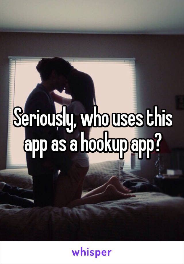 Seriously, who uses this app as a hookup app?