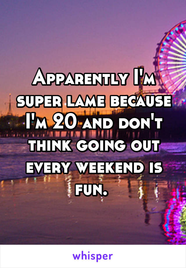 Apparently I'm super lame because I'm 20 and don't think going out every weekend is fun.