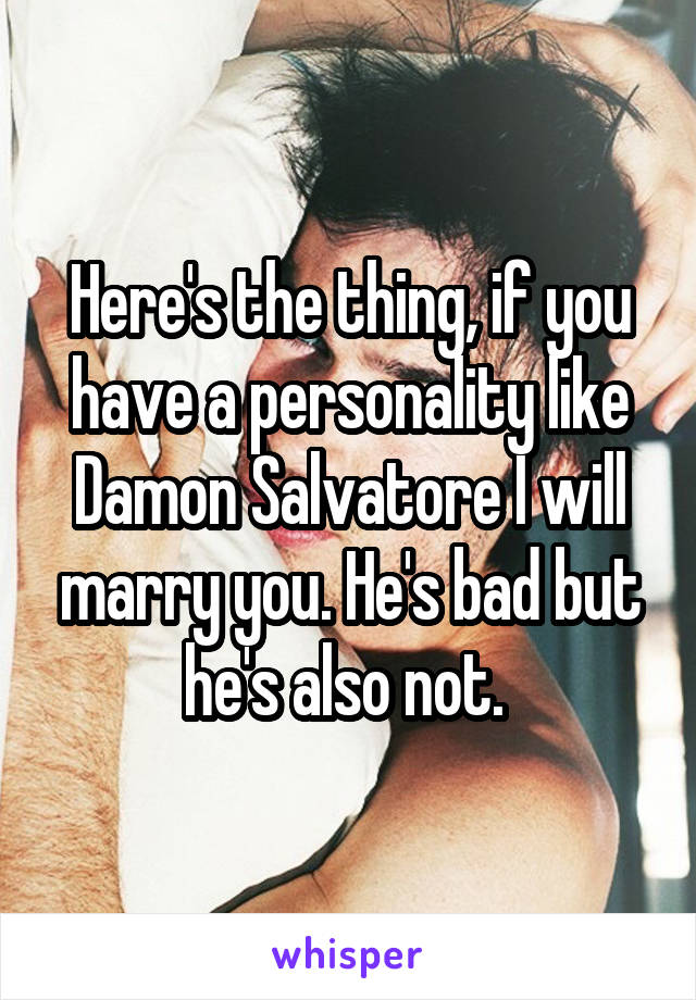 Here's the thing, if you have a personality like Damon Salvatore I will marry you. He's bad but he's also not.