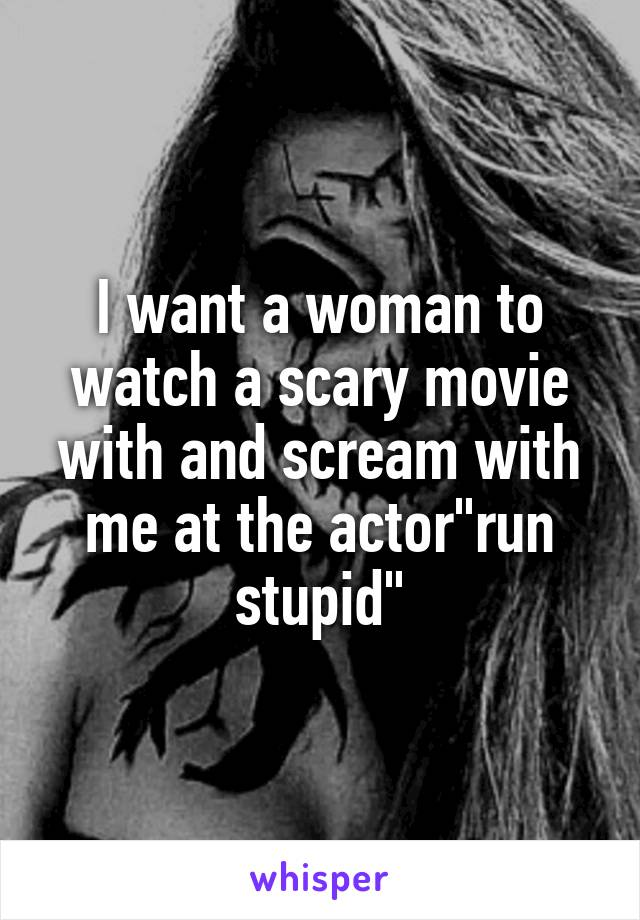 "I want a woman to watch a scary movie with and scream with me at the actor""run stupid"""