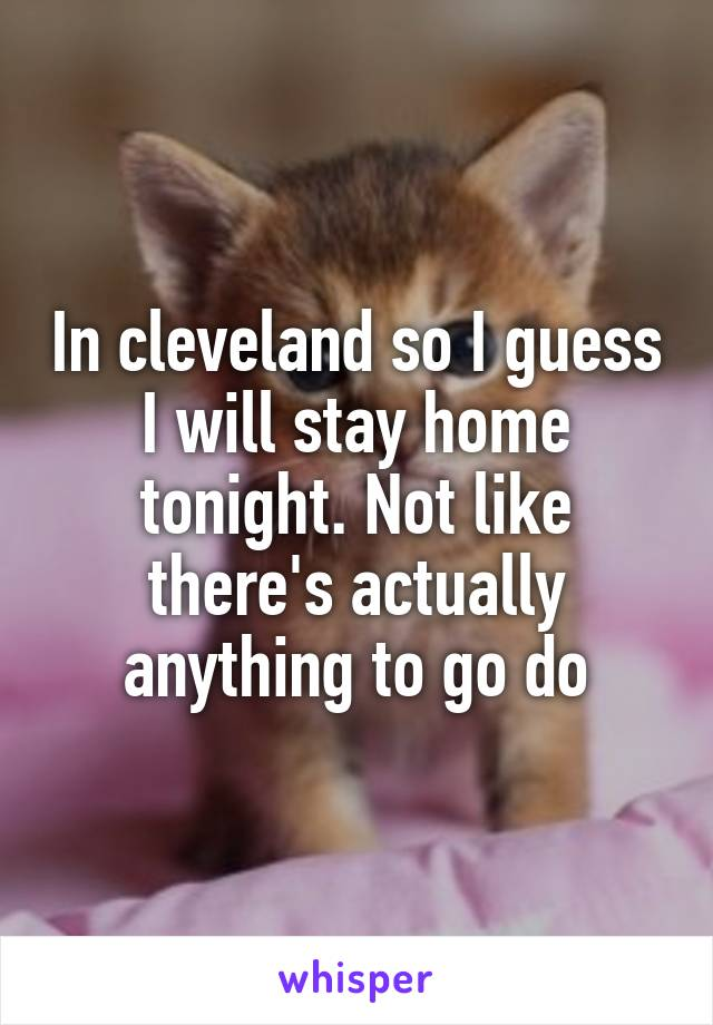 In cleveland so I guess I will stay home tonight. Not like there's actually anything to go do