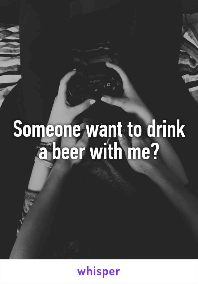 Someone want to drink a beer with me?