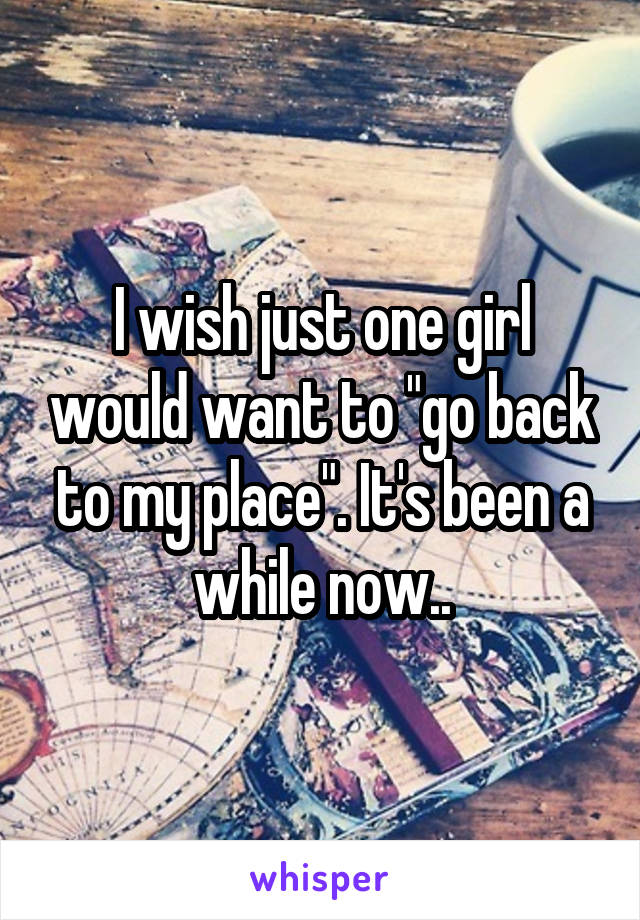 """I wish just one girl would want to """"go back to my place"""". It's been a while now.."""