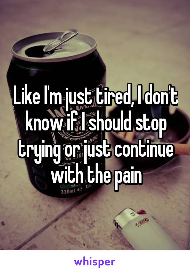 Like I'm just tired, I don't know if I should stop trying or just continue with the pain