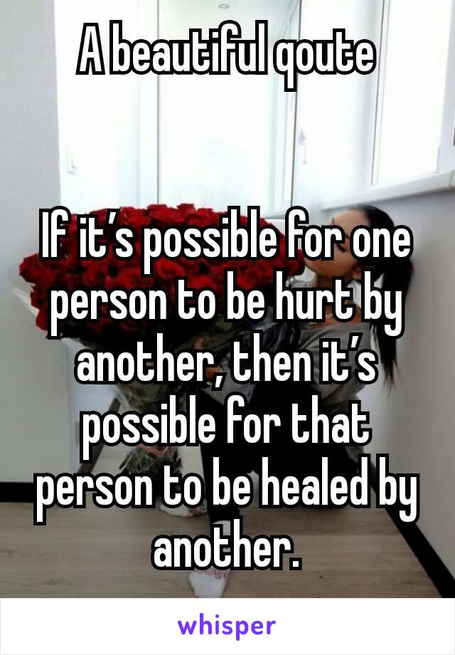 A beautiful qoute   If it's possible for one person to be hurt by another, then it's possible for that person to be healed by another.