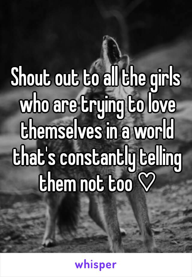 Shout out to all the girls who are trying to love themselves in a world that's constantly telling them not too ♡