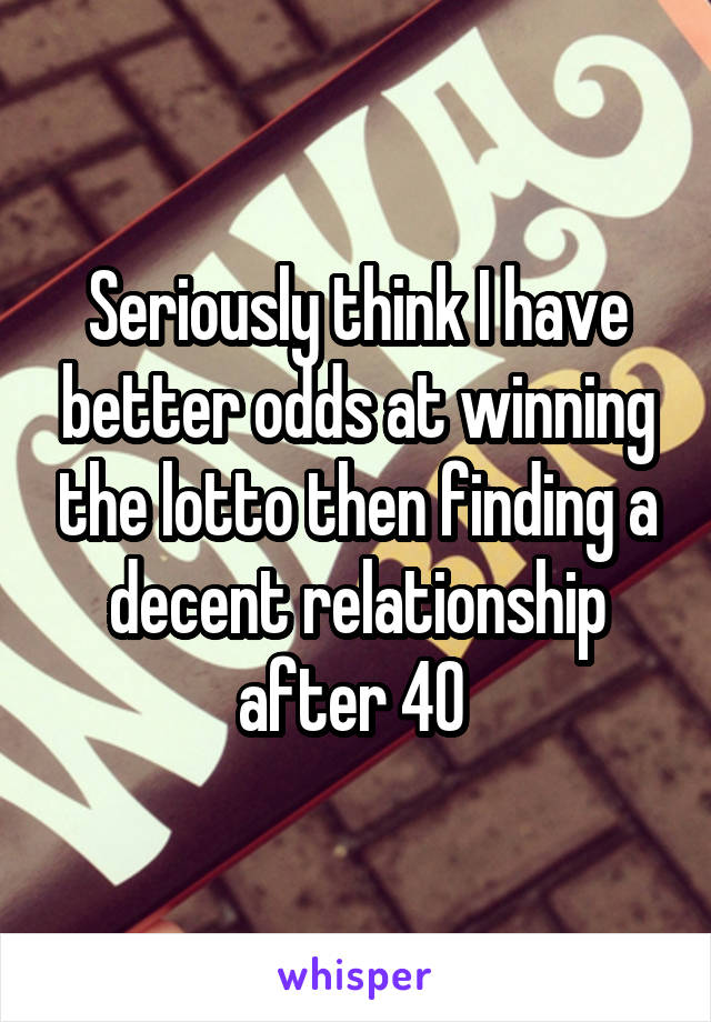 Seriously think I have better odds at winning the lotto then finding a decent relationship after 40