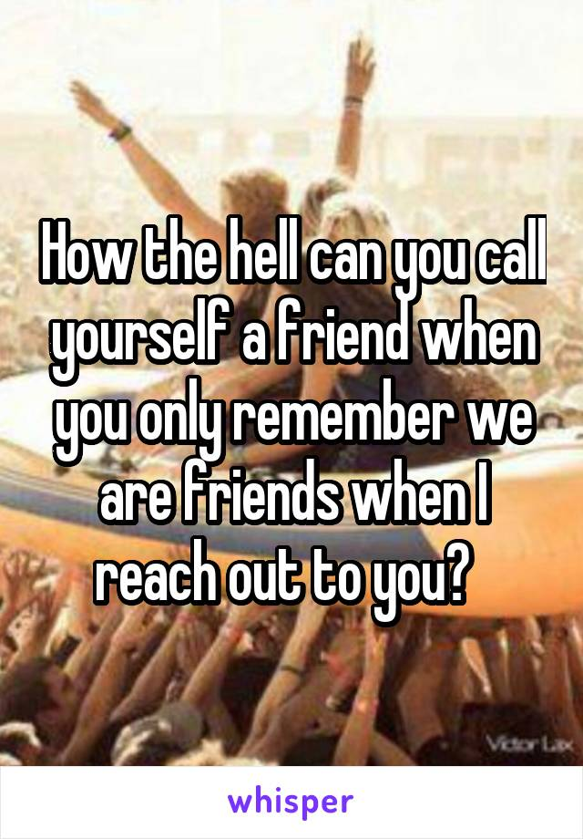 How the hell can you call yourself a friend when you only remember we are friends when I reach out to you?