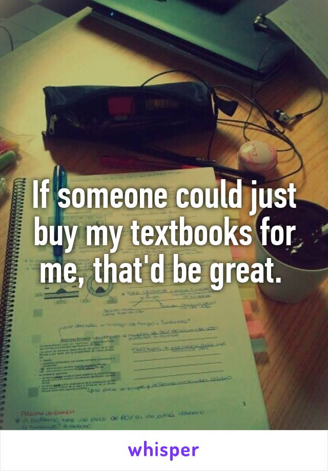 If someone could just buy my textbooks for me, that'd be great.