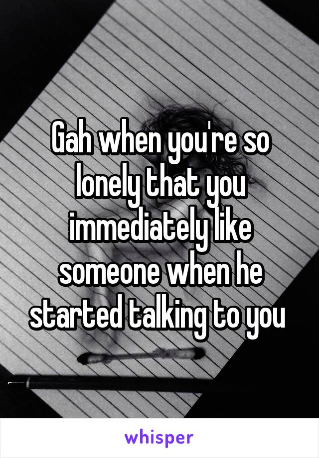 Gah when you're so lonely that you immediately like someone when he started talking to you