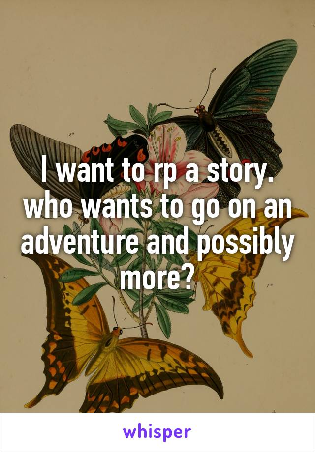 I want to rp a story. who wants to go on an adventure and possibly more?