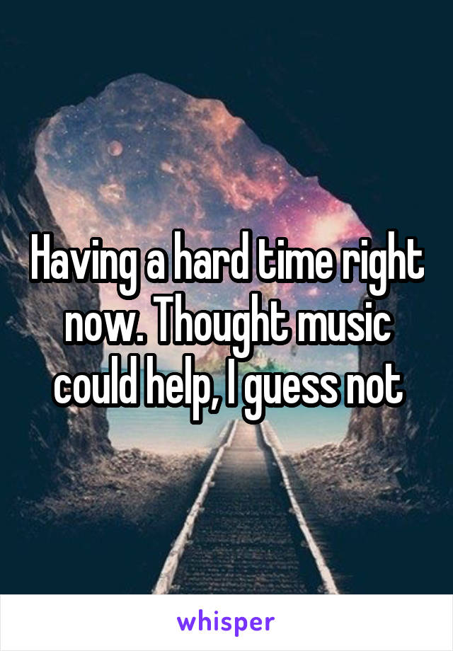 Having a hard time right now. Thought music could help, I guess not