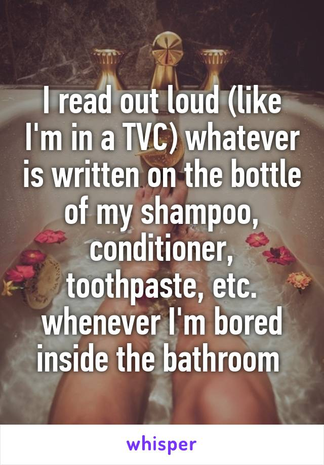 I read out loud (like I'm in a TVC) whatever is written on the bottle of my shampoo, conditioner, toothpaste, etc. whenever I'm bored inside the bathroom