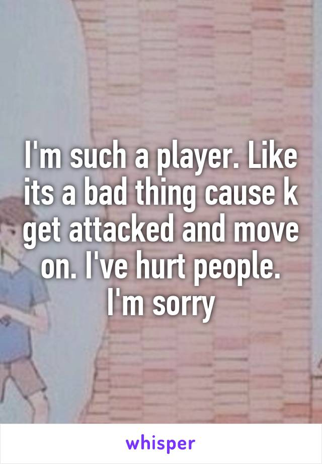 I'm such a player. Like its a bad thing cause k get attacked and move on. I've hurt people. I'm sorry