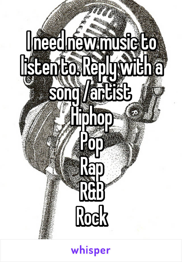 I need new music to listen to. Reply with a song /artist  Hiphop Pop Rap R&B Rock