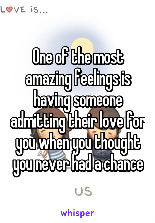 One of the most amazing feelings is having someone admitting their love for you when you thought you never had a chance