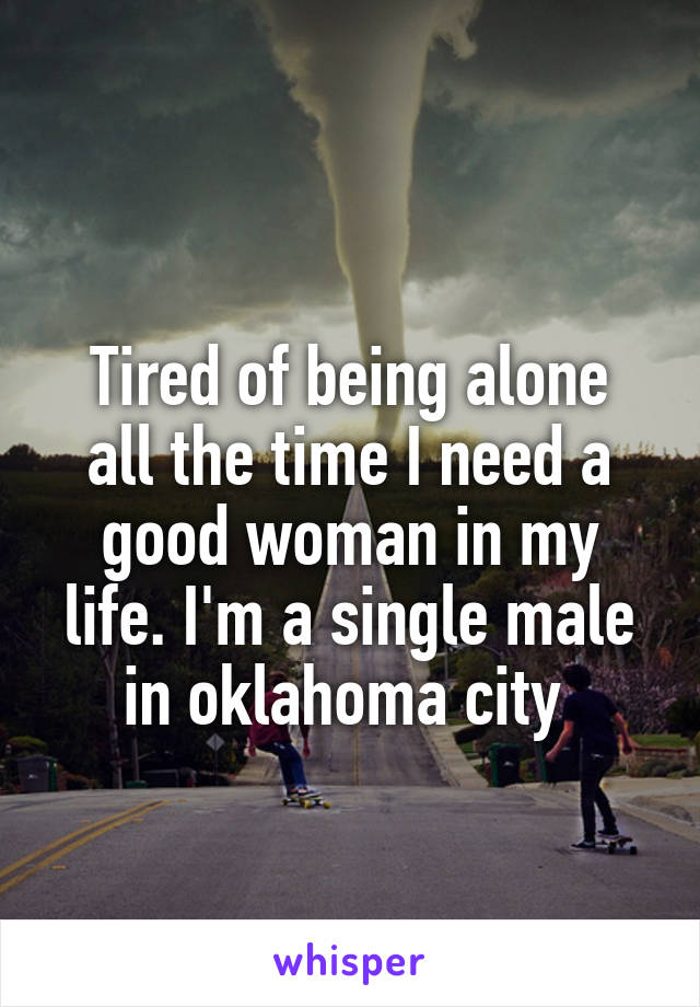 Tired of being alone all the time I need a good woman in my life. I'm a single male in oklahoma city