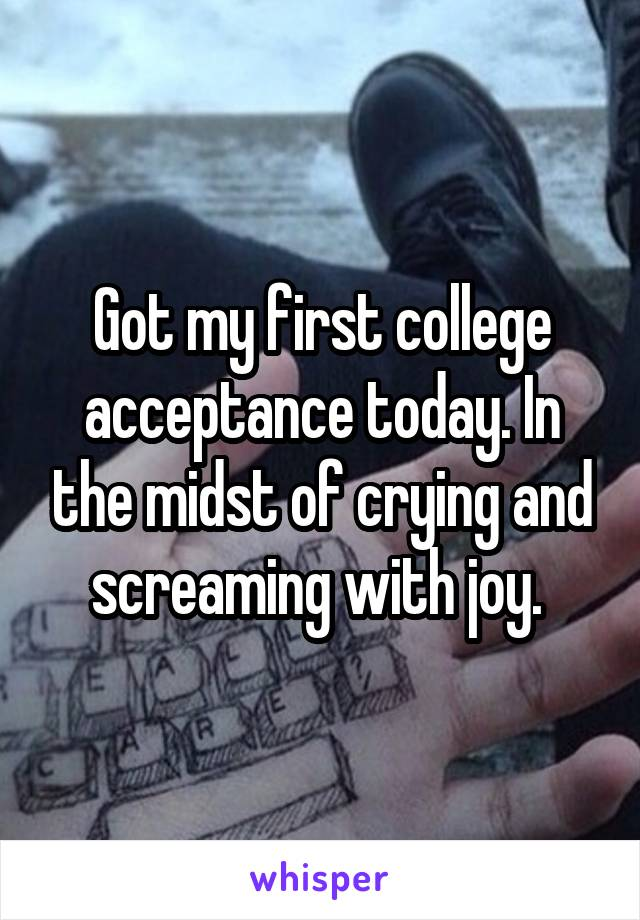Got my first college acceptance today. In the midst of crying and screaming with joy.