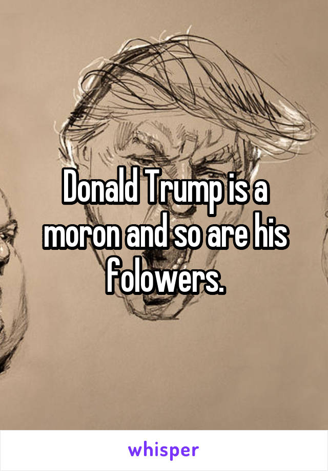 Donald Trump is a moron and so are his folowers.